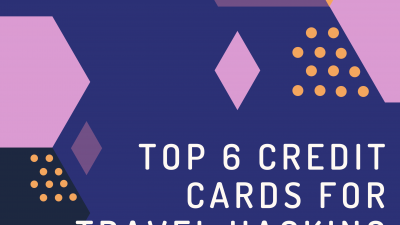Top 6 Credit Cards for Travel Hacking